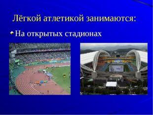 Лёгкой атлетикой занимаются: На открытых стадионах