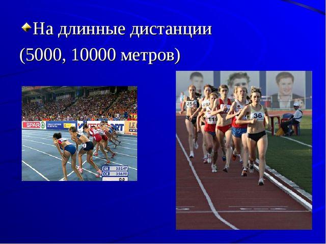 На длинные дистанции (5000, 10000 метров)
