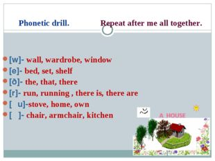Phonetic drill. Repeat after me all together. [w]- wall, wardrobe, window [e]