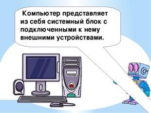 Компьютер представляет из себя системный блок с подключенными к нему внешним