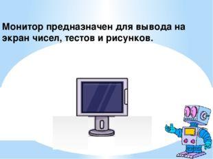 Монитор предназначен для вывода на экран чисел, тестов и рисунков.
