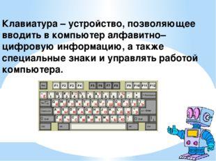 Клавиатура – устройство, позволяющее вводить в компьютер алфавитно–цифровую и
