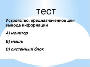 тест Устройство, предназначенное для вывода информации А) монитор Б) мышь В)