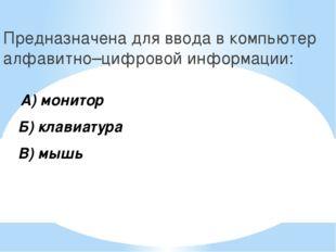 Предназначена для ввода в компьютер алфавитно–цифровой информации: А) монитор