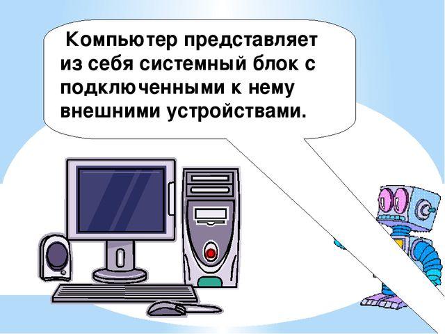 Компьютер представляет из себя системный блок с подключенными к нему внешним...
