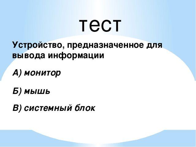 тест Устройство, предназначенное для вывода информации А) монитор Б) мышь В)...