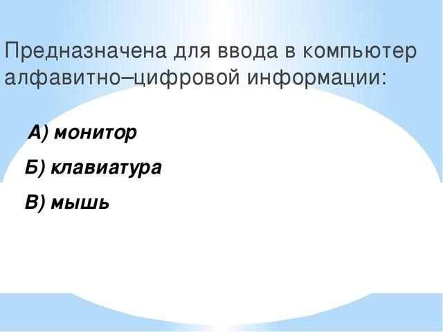 Предназначена для ввода в компьютер алфавитно–цифровой информации: А) монитор...