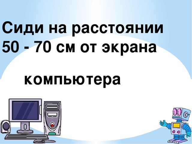 Сиди на расстоянии 50 - 70 см от экрана компьютера стоп