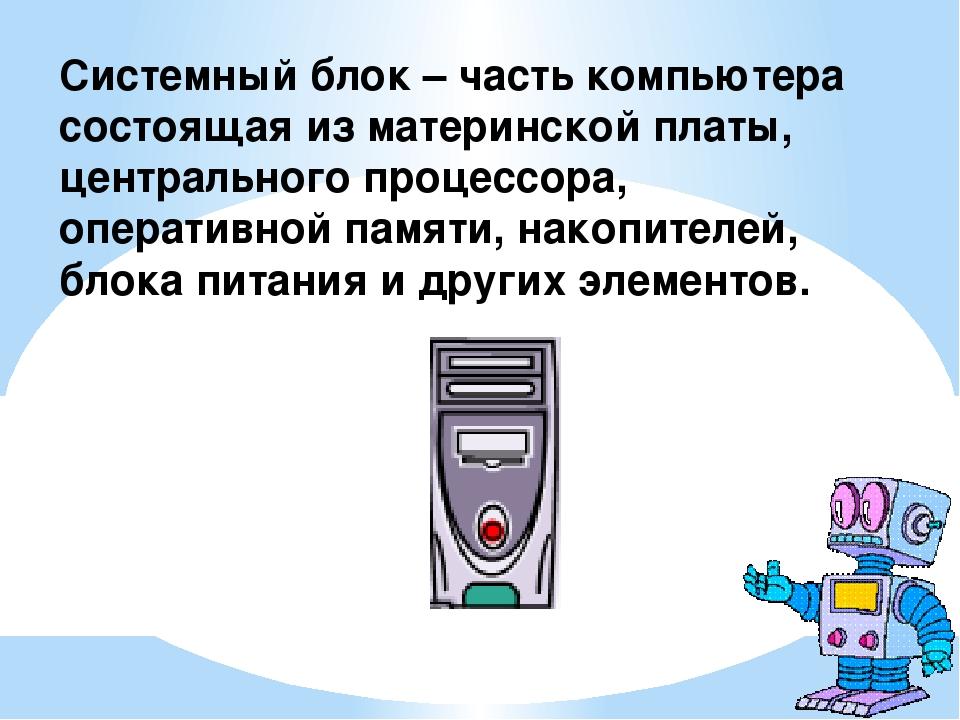 Системный блок – часть компьютера состоящая из материнской платы, центральног...