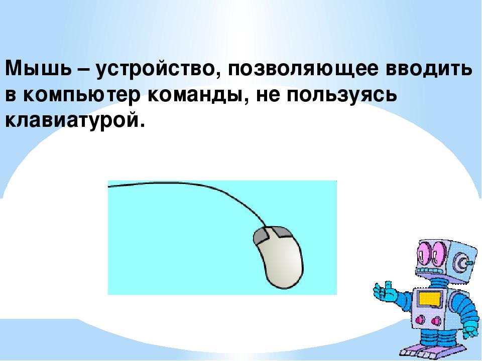 Мышь – устройство, позволяющее вводить в компьютер команды, не пользуясь кла...