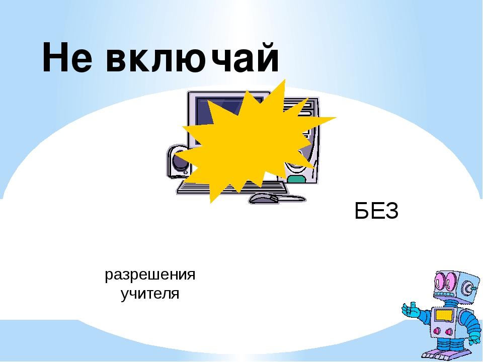БЕЗ разрешения учителя Не включай