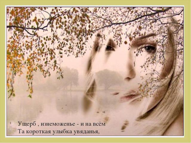 Ущерб , изнеможенье - и на всём Та короткая улыбка увяданья, 