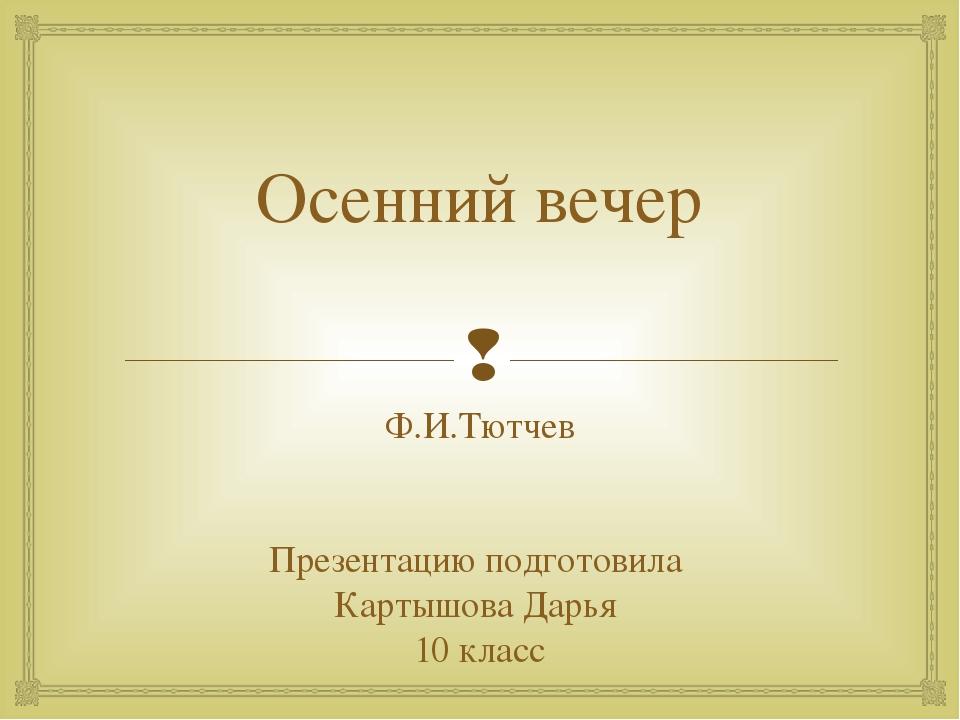 Осенний вечер Ф.И.Тютчев Презентацию подготовила Картышова Дарья 10 класс 