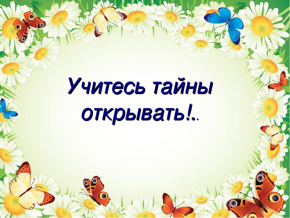 Учитесь тайны открывать!..