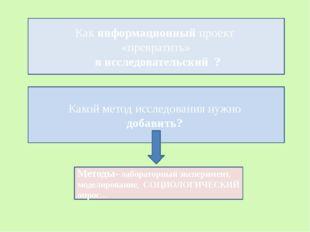 Как информационный проект «превратить» в исследовательский ? Какой метод иссл