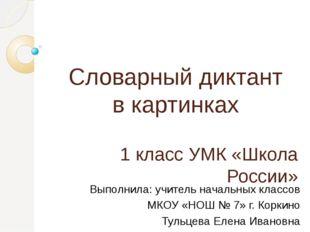 Словарный диктант в картинках 1 класс УМК «Школа России» Выполнила: учитель н