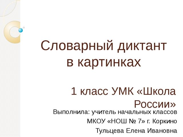 Словарный диктант в картинках 1 класс УМК «Школа России» Выполнила: учитель н...