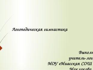 Логопедическая гимнастика Выполнила учитель-логопед МОУ «Миасская СОШ №1» Мак