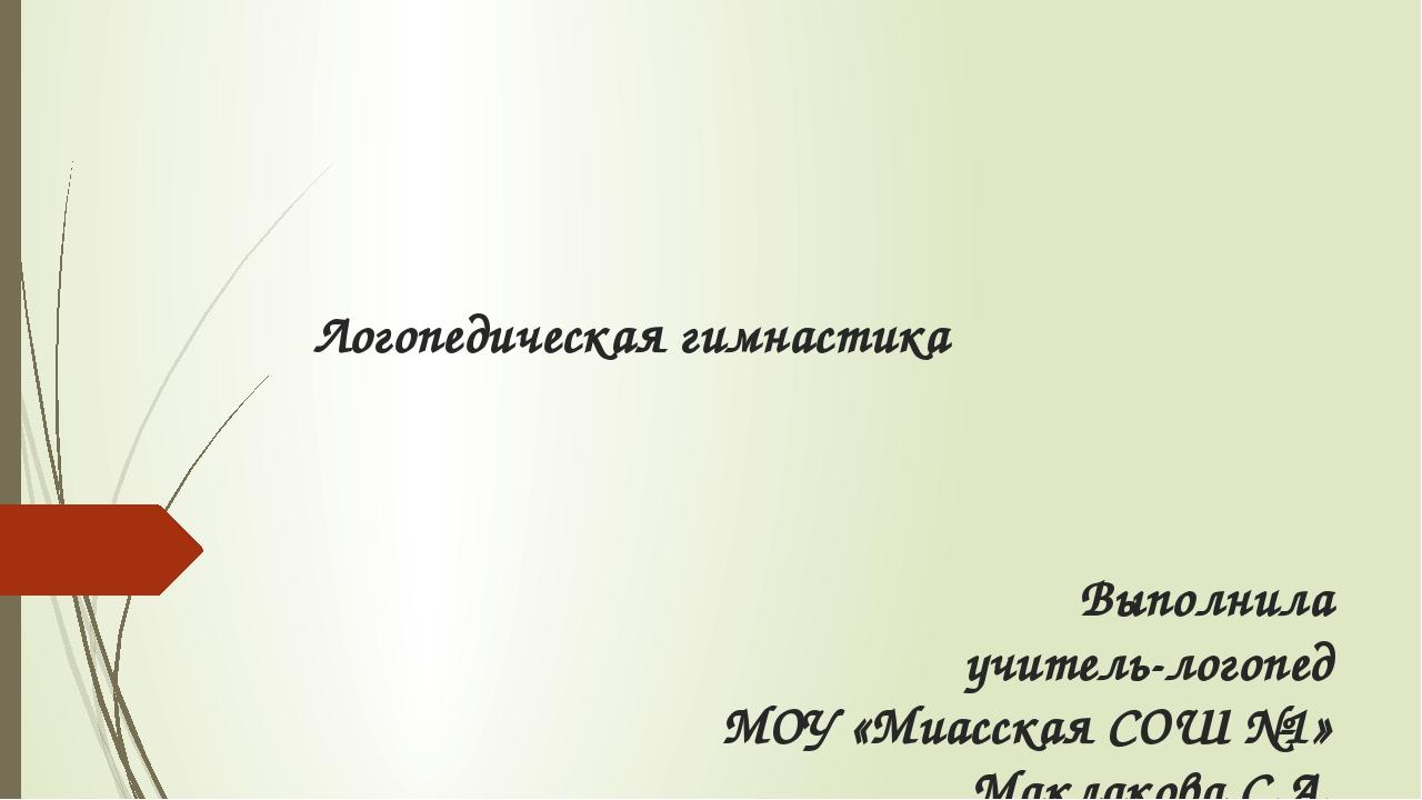 Логопедическая гимнастика Выполнила учитель-логопед МОУ «Миасская СОШ №1» Мак...