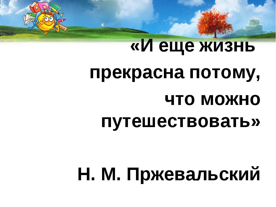 «И еще жизнь прекрасна потому, что можно путешествовать» Н. М. Пржевальский