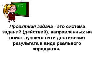 Проектная задача - это система заданий (действий), направленных на поиск луч