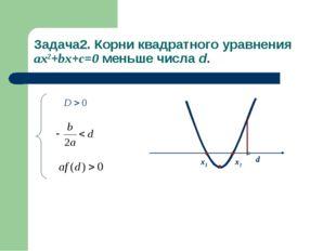 Задача2. Корни квадратного уравнения ax2+bx+c=0 меньше числа d. x1 x2 d