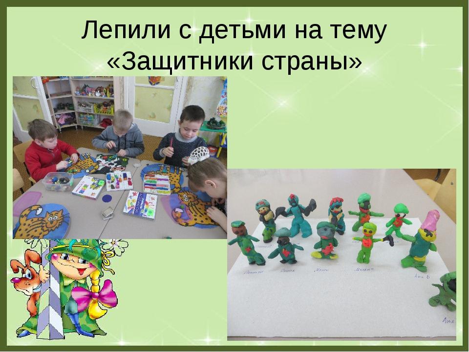 Лепили с детьми на тему «Защитники страны»