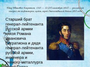 Пётр Иванович Багратион 1765 — 12 (25) сентября 1812) — российский генерал от