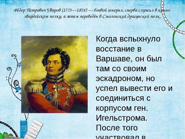 Фёдор Петрович Уваров (1773—1824) — боевой генерал, сперва служил в конно-гва...