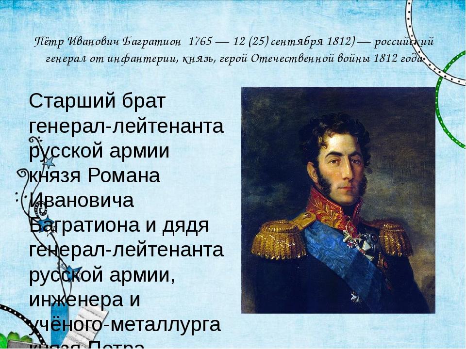 Пётр Иванович Багратион 1765 — 12 (25) сентября 1812) — российский генерал от...