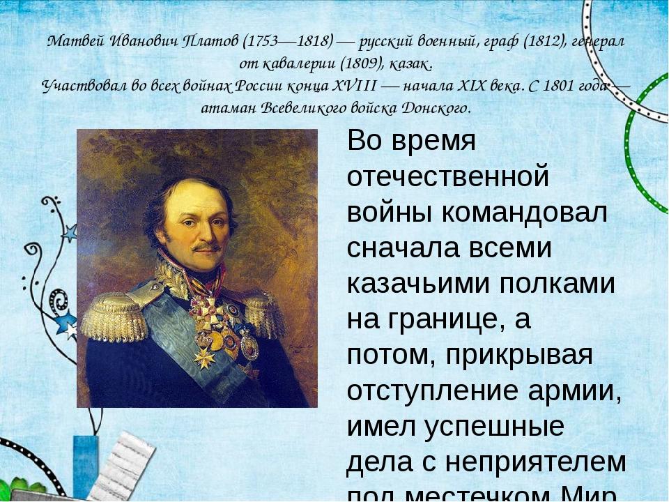 Матвей Иванович Платов (1753—1818) — русский военный, граф (1812), генерал от...