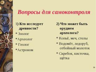 * Вопросы для самоконтроля 1) Кто исследует древности? * Зоолог *Археолог * Г