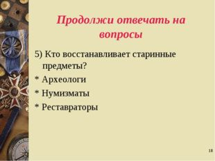 * Продолжи отвечать на вопросы 5) Кто восстанавливает старинные предметы? * А