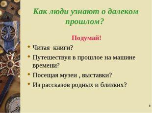 * Как люди узнают о далеком прошлом? Подумай! Читая книги? Путешествуя в прош