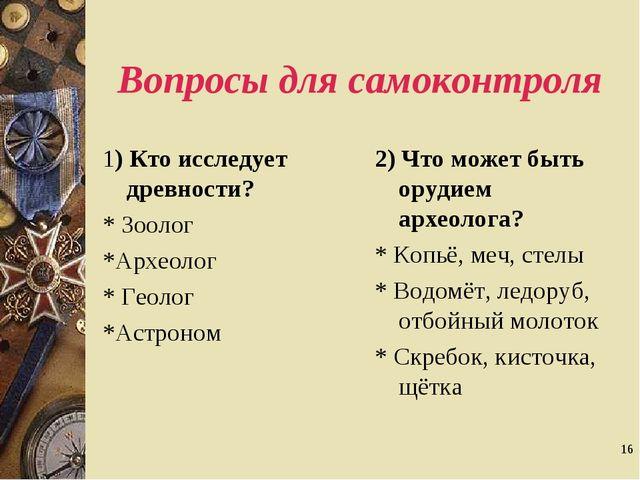 * Вопросы для самоконтроля 1) Кто исследует древности? * Зоолог *Археолог * Г...