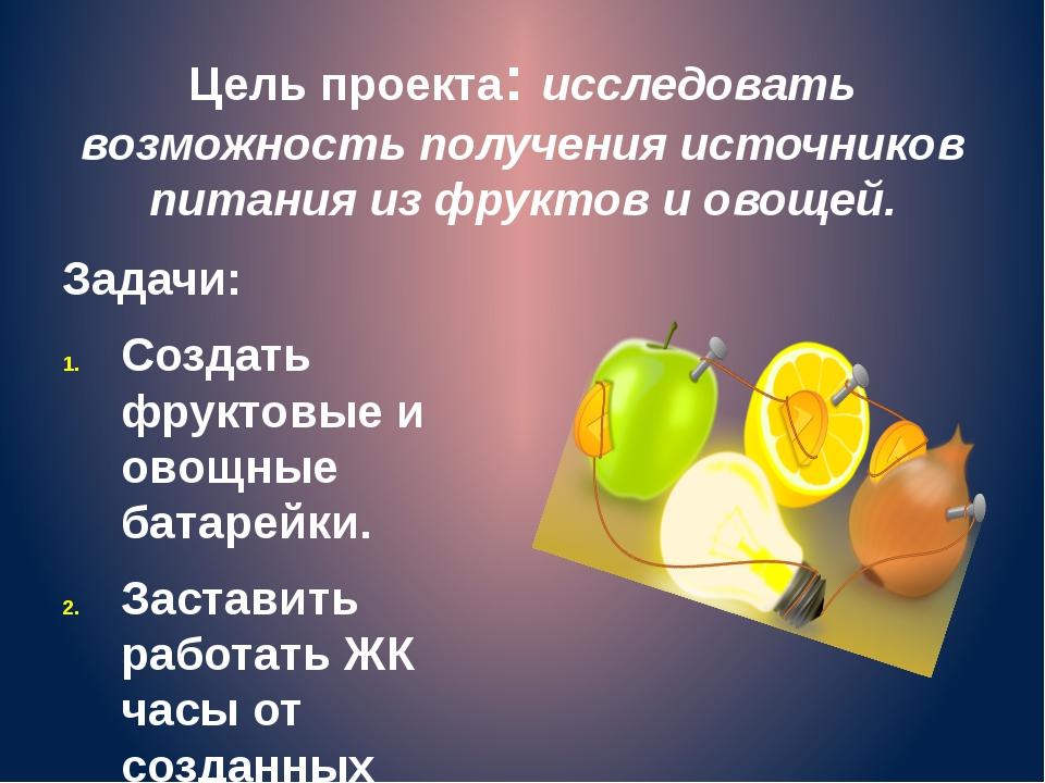 Цель проекта: исследовать возможность получения источников питания из фруктов...