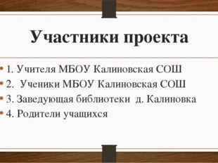 Участники проекта 1. Учителя МБОУ Калиновская СОШ 2. Ученики МБОУ Калиновская