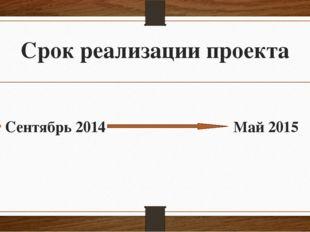 Срок реализации проекта Сентябрь 2014 Май 2015