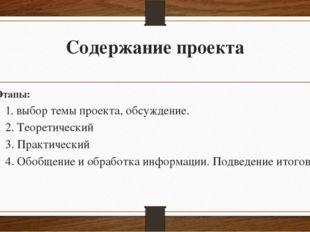 Содержание проекта Этапы: 1. выбор темы проекта, обсуждение. 2. Теоретический