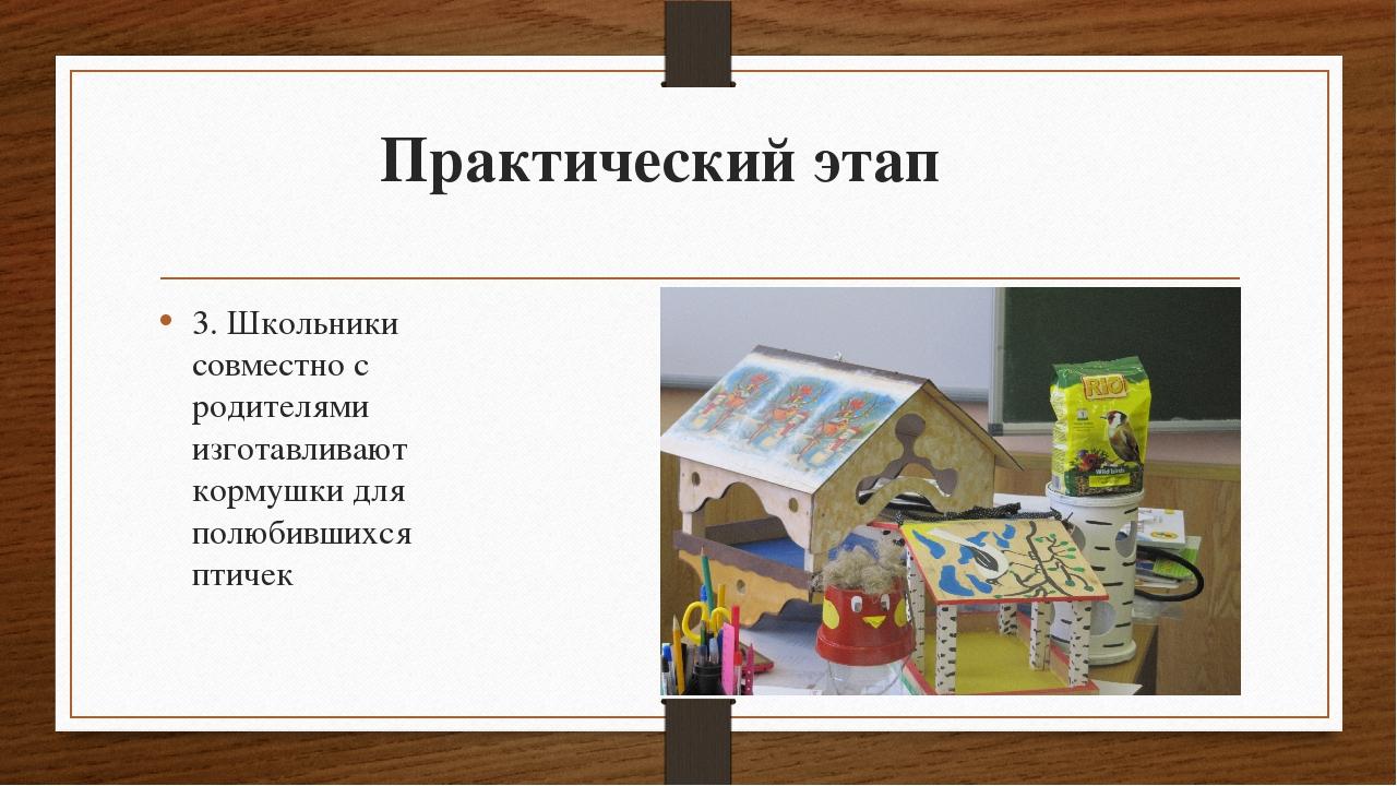 Практический этап 3. Школьники совместно с родителями изготавливают кормушки...
