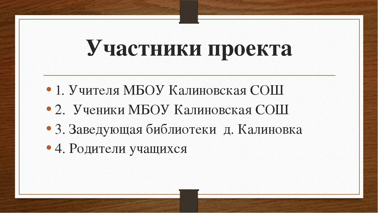 Участники проекта 1. Учителя МБОУ Калиновская СОШ 2. Ученики МБОУ Калиновская...