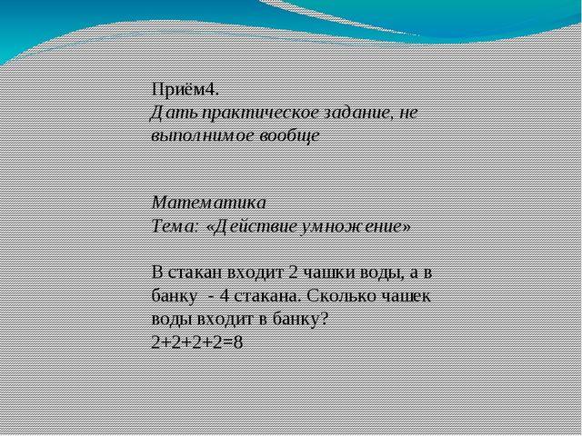 Приём4. Дать практическое задание, не выполнимое вообще Математика Тема: «Дей...