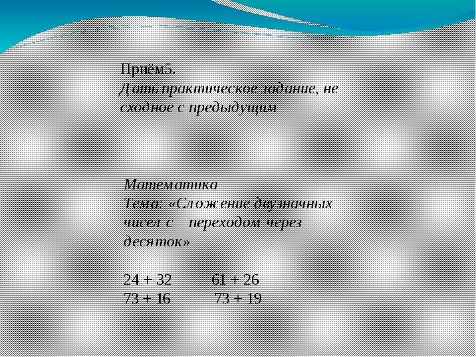 Приём5. Дать практическое задание, не сходное с предыдущим Математика Тема: «...