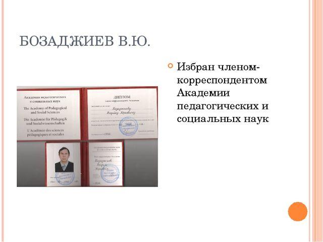 БОЗАДЖИЕВ В.Ю. Избран членом-корреспондентом Академии педагогических и социал...