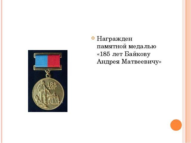 Награжден памятной медалью «185 лет Байкову Андрея Матвеевичу»