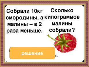 Собрали 10кг смородины, а малины – в 2 раза меньше. Собрали 10кг смородины,