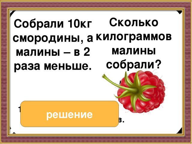 Собрали 10кг смородины, а малины – в 2 раза меньше. Собрали 10кг смородины,...