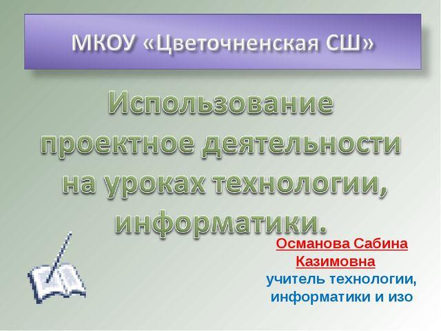 Османова Сабина Казимовна учитель технологии, информатики и изо