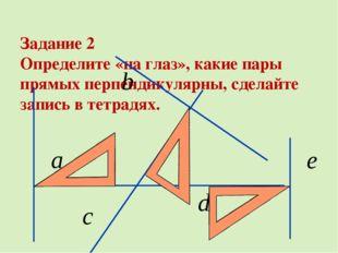Задание 2 Определите «на глаз», какие пары прямых перпендикулярны, сделайте