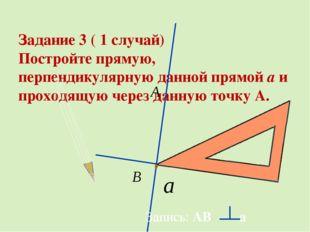 Задание 3 ( 1 случай) Постройте прямую, перпендикулярную данной прямой a и п